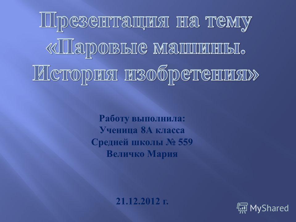 Работу выполнила : Ученица 8 А класса Средней школы 559 Величко Мария 21.12.2012 г.