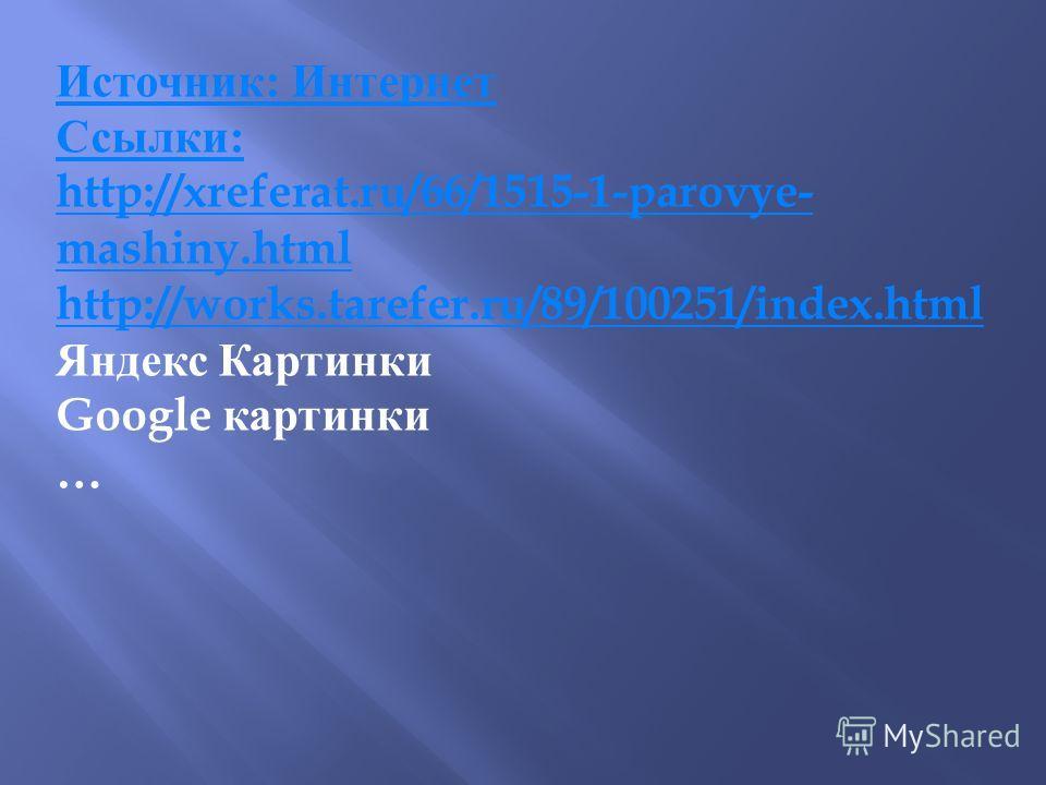Источник : Интернет Ссылки : http://xreferat.ru/66/1515-1-parovye- mashiny.html http://works.tarefer.ru/89/100251/index.html Яндекс Картинки Google картинки …