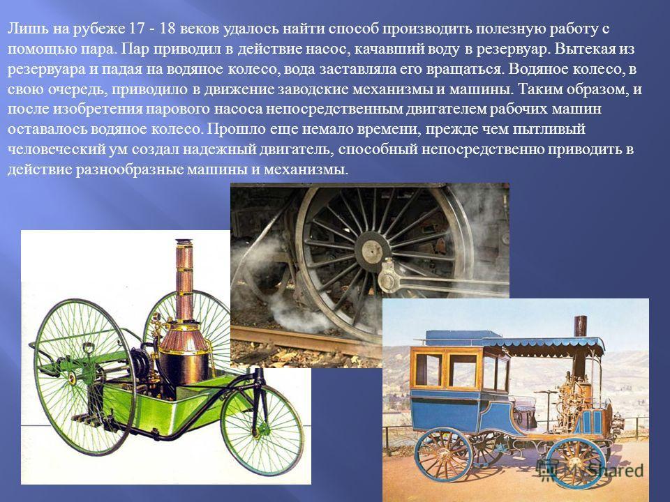 Лишь на рубеже 17 - 18 веков удалось найти способ производить полезную работу с помощью пара. Пар приводил в действие насос, качавший воду в резервуар. Вытекая из резервуара и падая на водяное колесо, вода заставляла его вращаться. Водяное колесо, в