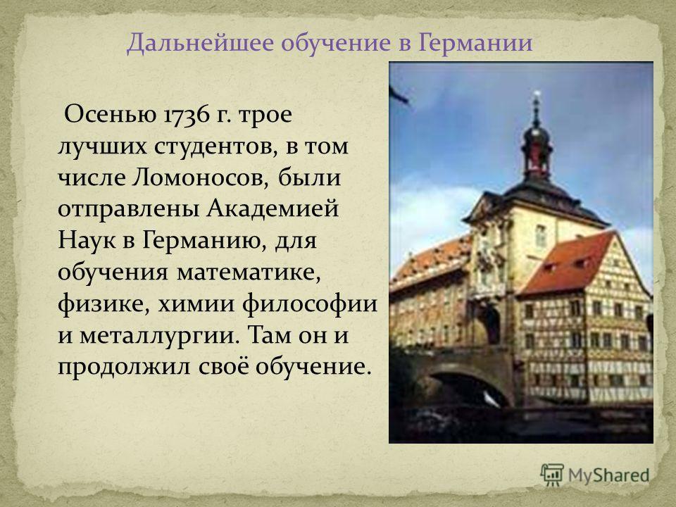 Осенью 1736 г. трое лучших студентов, в том числе Ломоносов, были отправлены Академией Наук в Германию, для обучения математике, физике, химии философии и металлургии. Там он и продолжил своё обучение. Дальнейшее обучение в Германии