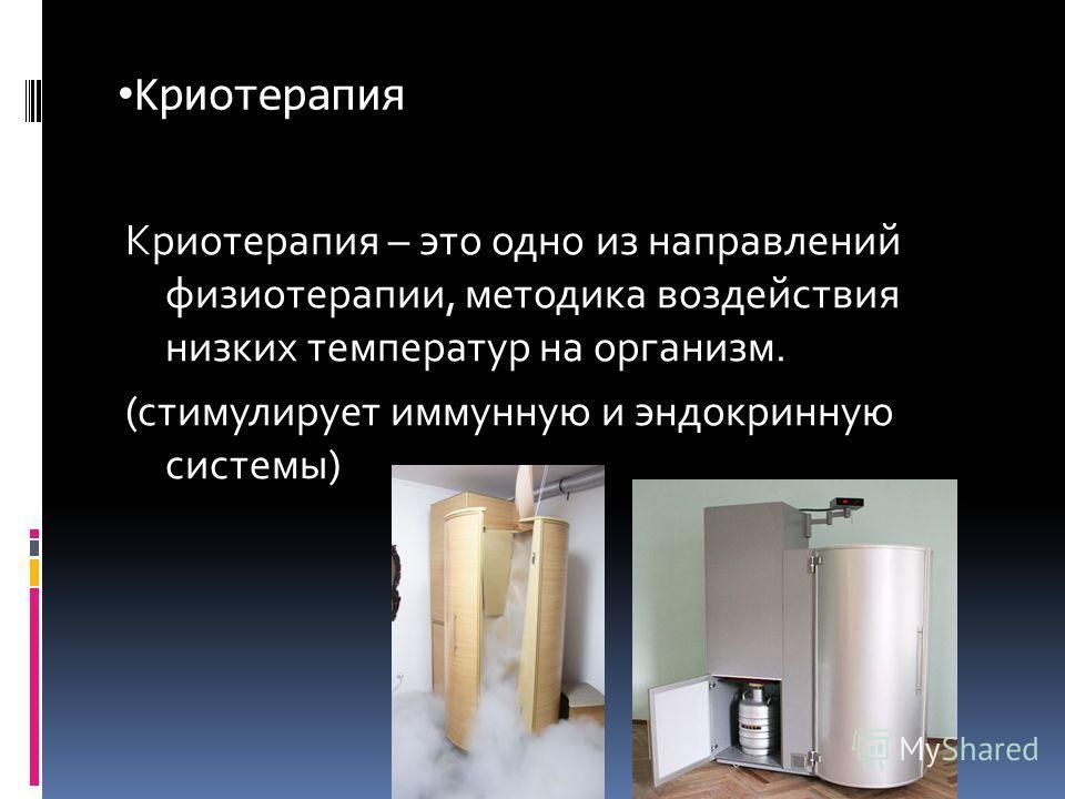 Криотерапия Криотерапия – это одно из направлений физиотерапии, методика воздействия низких температур на организм. (стимулирует иммунную и эндокринную системы)