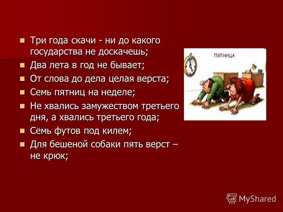 Три года скачи - ни до какого государства не доскачешь; Три года скачи - ни до какого государства не доскачешь; Два лета в год не бывает; Два лета в год не бывает; От слова до дела целая верста; От слова до дела целая верста; Семь пятниц на неделе; С