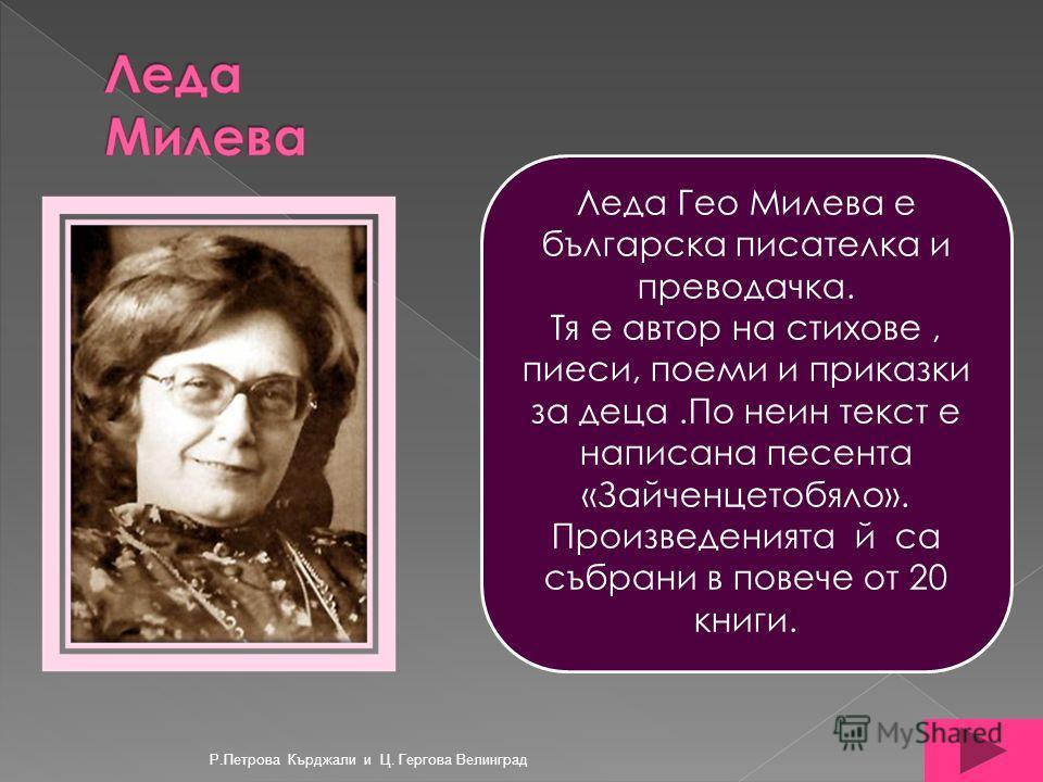 Леда Гео Милева е българска писателка и преводачка. Тя е автор на стихове, пиеси, поеми и приказки за деца.По неин текст е написана песента «Зайченцетобяло». Произведенията й са събрани в повече от 20 книги. Р.Петрова Кърджали и Ц. Гергова Велинград