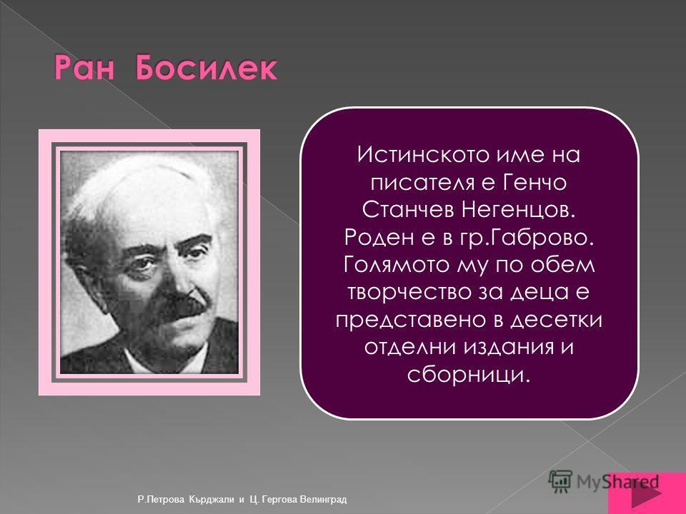 Истинското име на писателя е Генчо Станчев Негенцов. Роден е в гр.Габрово. Голямото му по обем творчество за деца е представено в десетки отделни издания и сборници. Р.Петрова Кърджали и Ц. Гергова Велинград