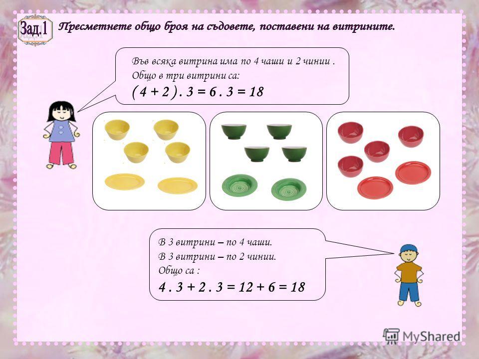 Във всяка витрина има по 4 чаши и 2 чинии. Общо в три витрини са: ( 4 + 2 ). 3 = 6. 3 = 18 В 3 витрини – по 4 чаши. В 3 витрини – по 2 чинии. Общо са : 4. 3 + 2. 3 = 12 + 6 = 18