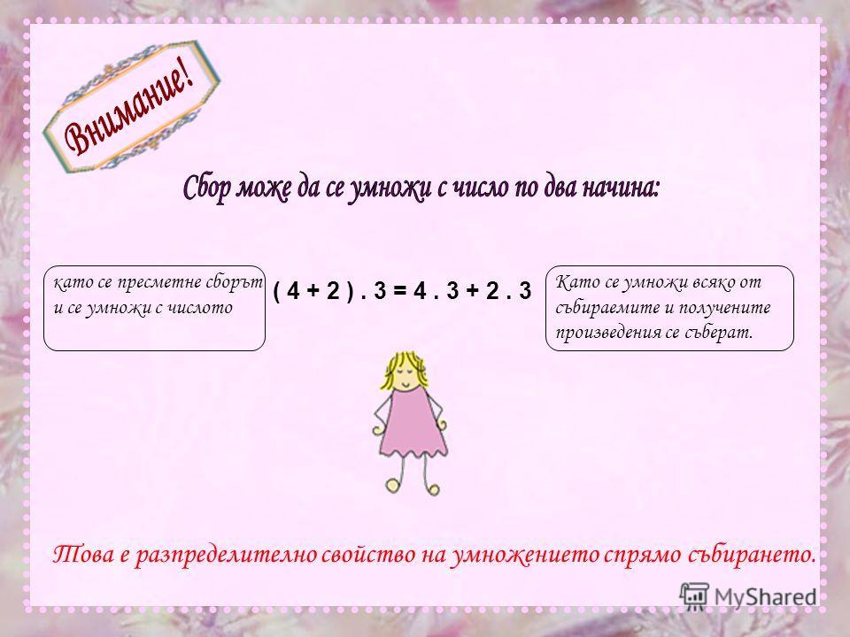 като се пресметне сборът и се умножи с числото Като се умножи всяко от събираемите и получените произведения се съберат. ( 4 + 2 ). 3 = 4. 3 + 2. 3 Това е разпределително свойство на умножението спрямо събирането.