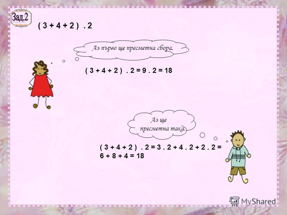 ( 3 + 4 + 2 ). 2 Аз първо ще пресметна сбора. ( 3 + 4 + 2 ). 2 = 9. 2 = 18 Аз ще пресметна така: ( 3 + 4 + 2 ). 2 = 3. 2 + 4. 2 + 2. 2 = 6 + 8 + 4 = 18