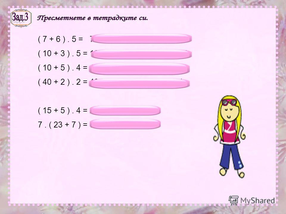 ( 7 + 6 ). 5 = 7. 5 + 6. 5 = 35 + 30 = 65 ( 10 + 3 ). 5 = 10. 5 + 3. 5 = 50 + 15 = 65 ( 10 + 5 ). 4 = 10. 4 + 5. 4 = 40 + 20 = 60 ( 40 + 2 ). 2 = 40. 2 + 2. 2 = 80 + 4 = 84 ( 15 + 5 ). 4 = 20. 4 = 80 7. ( 23 + 7 ) = 7. 30 = 210