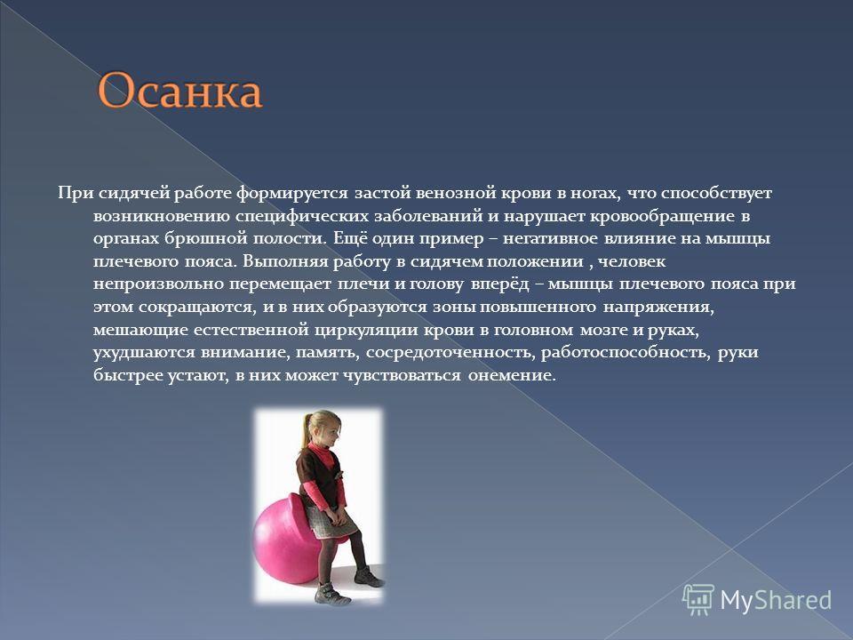 При сидячей работе формируется застой венозной крови в ногах, что способствует возникновению специфических заболеваний и нарушает кровообращение в органах брюшной полости. Ещё один пример – негативное влияние на мышцы плечевого пояса. Выполняя работу