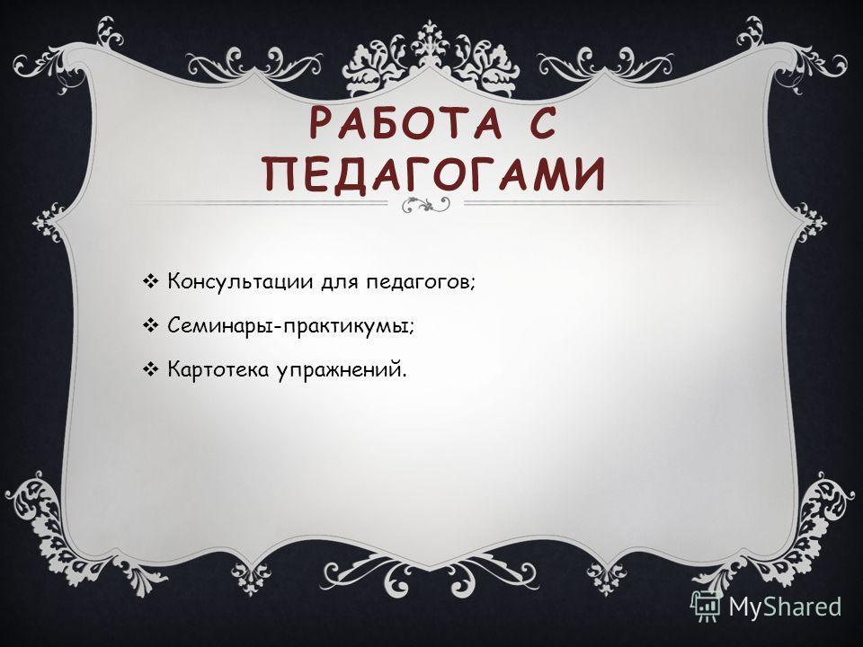 РАБОТА С ПЕДАГОГАМИ Консультации для педагогов; Семинары-практикумы; Картотека упражнений.