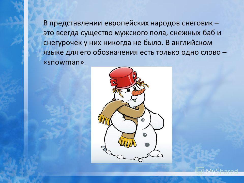В представлении европейских народов снеговик – это всегда существо мужского пола, снежных баб и снегурочек у них никогда не было. В английском языке для его обозначения есть только одно слово – «snowman».