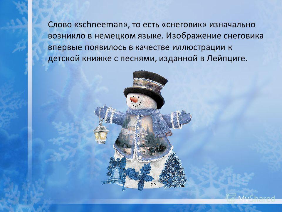 Слово «schneeman», то есть «снеговик» изначально возникло в немецком языке. Изображение снеговика впервые появилось в качестве иллюстрации к детской книжке с песнями, изданной в Лейпциге.