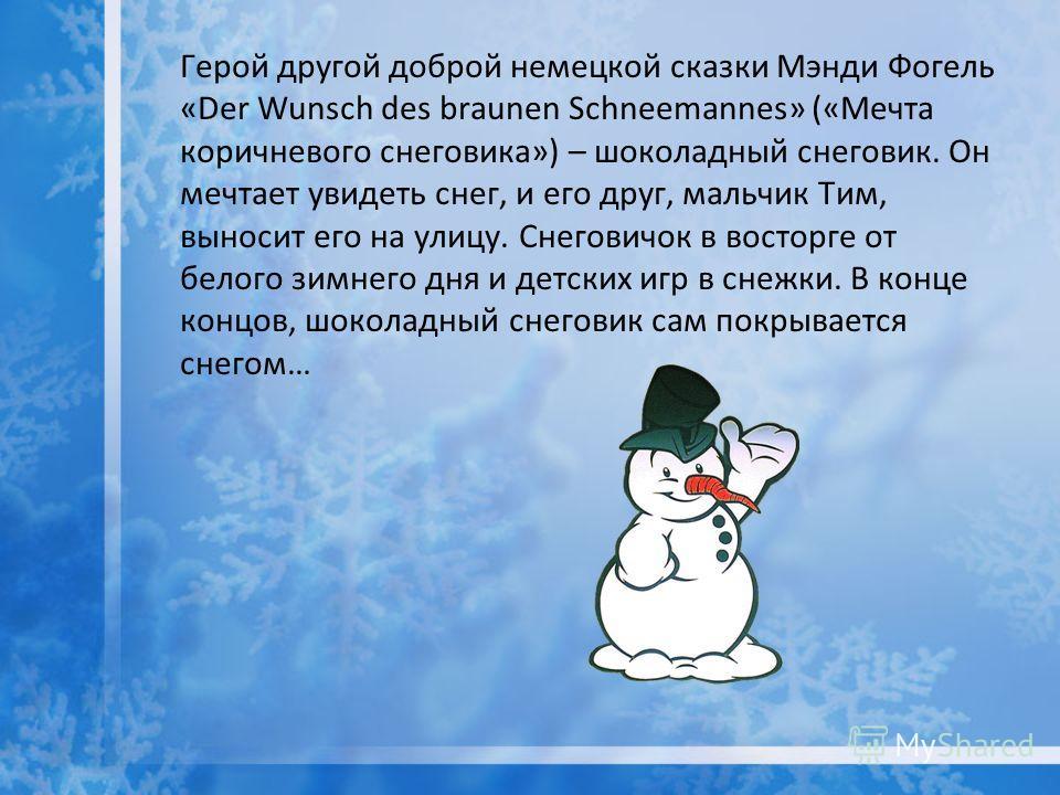 Герой другой доброй немецкой сказки Мэнди Фогель «Der Wunsсh des braunen Schneemannes» («Мечта коричневого снеговика») – шоколадный снеговик. Он мечтает увидеть снег, и его друг, мальчик Тим, выносит его на улицу. Снеговичок в восторге от белого зимн