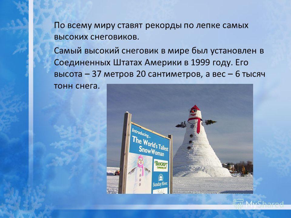 По всему миру ставят рекорды по лепке самых высоких снеговиков. Самый высокий снеговик в мире был установлен в Соединенных Штатах Америки в 1999 году. Его высота – 37 метров 20 сантиметров, а вес – 6 тысяч тонн снега.