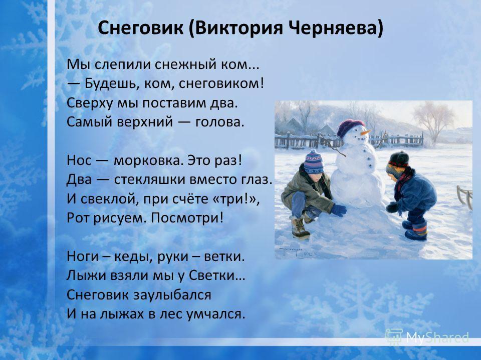 Снеговик (Виктория Черняева) Мы слепили снежный ком... Будешь, ком, снеговиком! Сверху мы поставим два. Самый верхний голова. Нос морковка. Это раз! Два стекляшки вместо глаз. И свеклой, при счёте «три!», Рот рисуем. Посмотри! Ноги – кеды, руки – вет