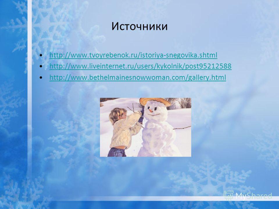 Источники http://www.tvoyrebenok.ru/istoriya-snegovika.shtml http://www.liveinternet.ru/users/kykolnik/post95212588 http://www.bethelmainesnowwoman.com/gallery.html