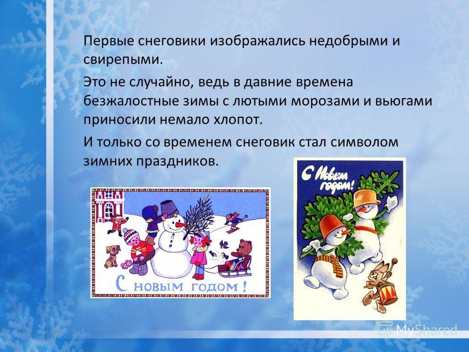 Первые снеговики изображались недобрыми и свирепыми. Это не случайно, ведь в давние времена безжалостные зимы с лютыми морозами и вьюгами приносили немало хлопот. И только со временем снеговик стал символом зимних праздников.