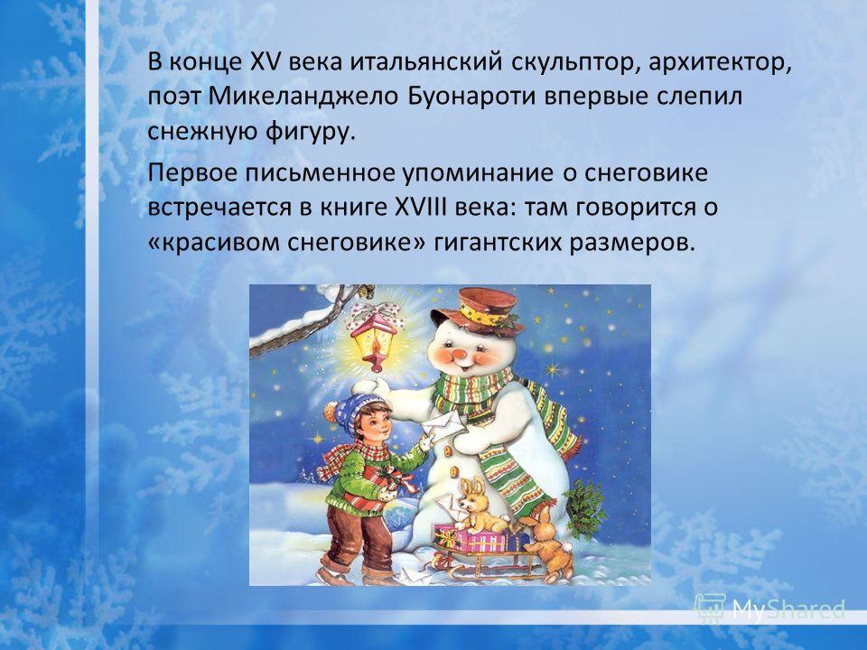 В конце XV века итальянский скульптор, архитектор, поэт Микеланджело Буонароти впервые слепил снежную фигуру. Первое письменное упоминание о снеговике встречается в книге XVIII века: там говорится о «красивом снеговике» гигантских размеров.