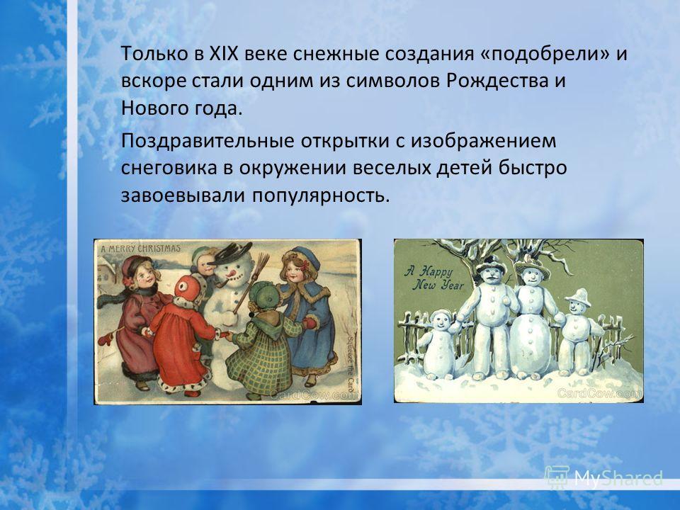 Только в XIX веке снежные создания «подобрели» и вскоре стали одним из символов Рождества и Нового года. Поздравительные открытки с изображением снеговика в окружении веселых детей быстро завоевывали популярность.