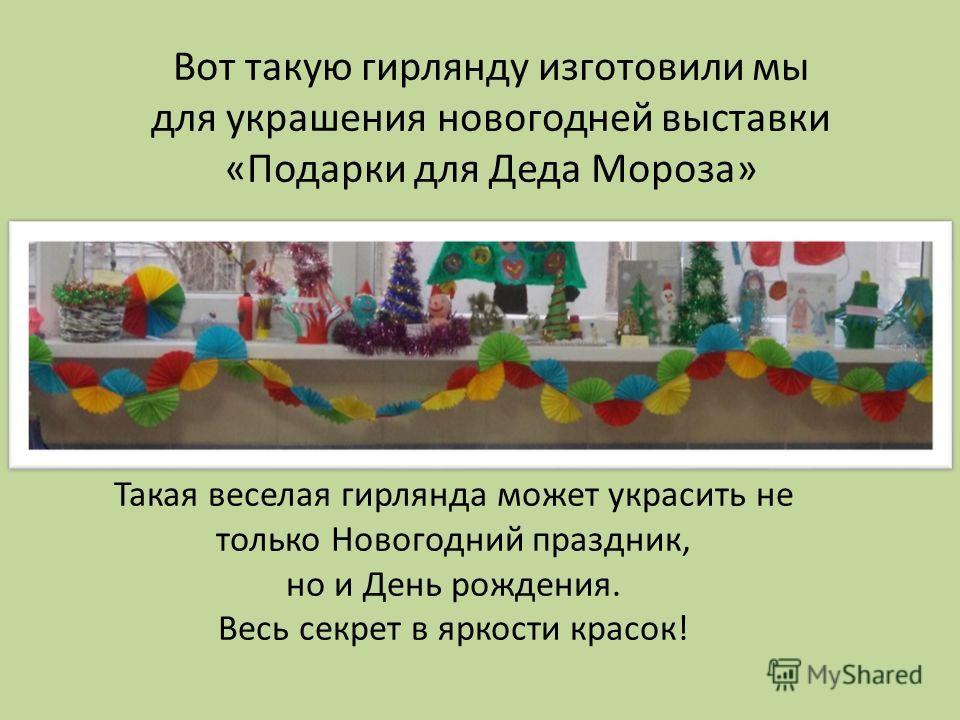 Вот такую гирлянду изготовили мы для украшения новогодней выставки «Подарки для Деда Мороза» Такая веселая гирлянда может украсить не только Новогодний праздник, но и День рождения. Весь секрет в яркости красок!