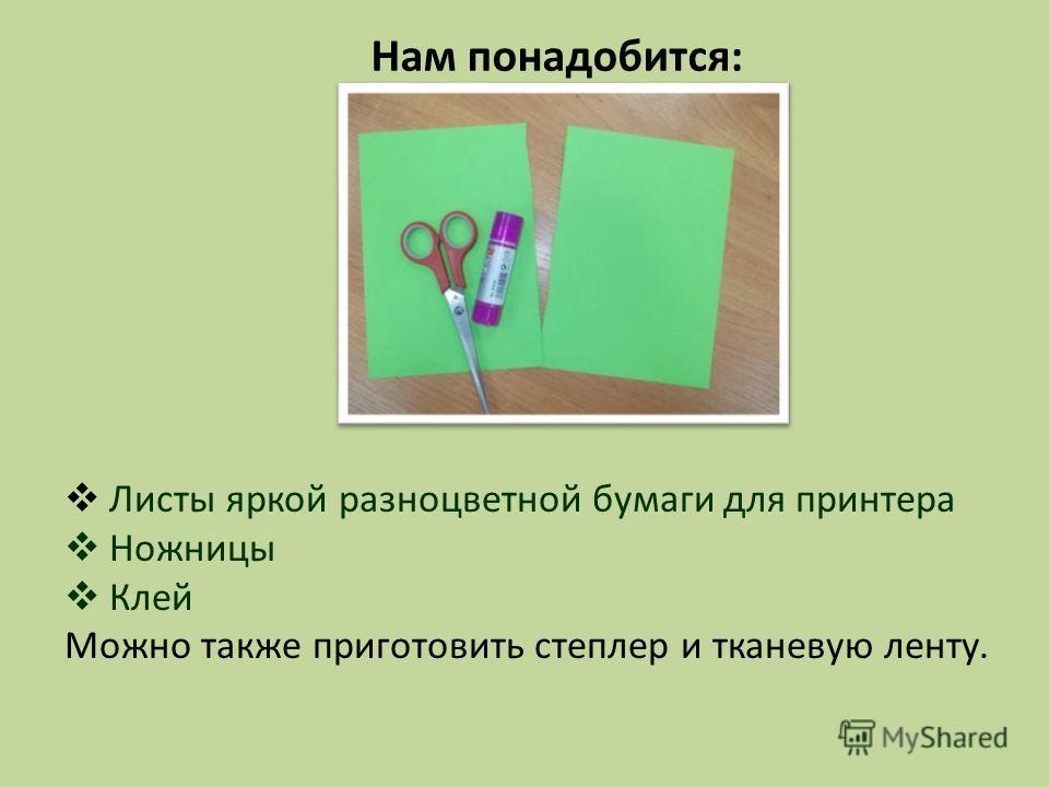 Нам понадобится: Листы яркой разноцветной бумаги для принтера Ножницы Клей Можно также приготовить степлер и тканевую ленту.
