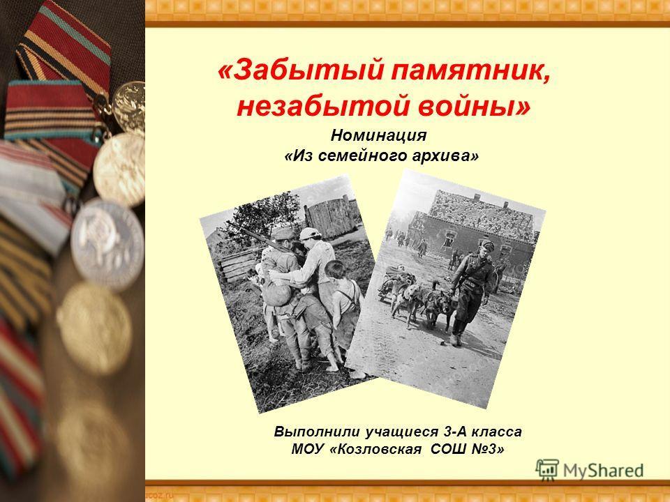 «Забытый памятник, незабытой войны» Номинация «Из семейного архива» Выполнили учащиеся 3-А класса МОУ «Козловская СОШ 3»