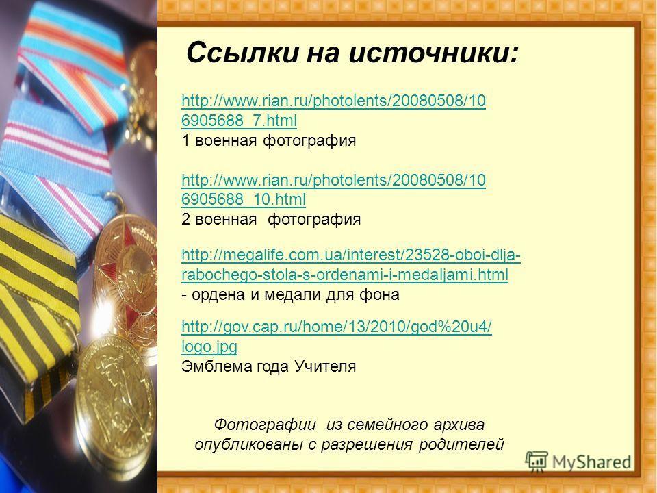 Ссылки на источники: Фотографии из семейного архива опубликованы с разрешения родителей http://megalife.com.ua/interest/23528-oboi-dlja- rabochego-stola-s-ordenami-i-medaljami.html - ордена и медали для фона http://www.rian.ru/photolents/20080508/10