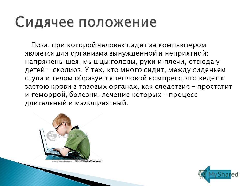 Поза, при которой человек сидит за компьютером является для организма вынужденной и неприятной: напряжены шея, мышцы головы, руки и плечи, отсюда у детей – сколиоз. У тех, кто много сидит, между сиденьем стула и телом образуется тепловой компресс, чт