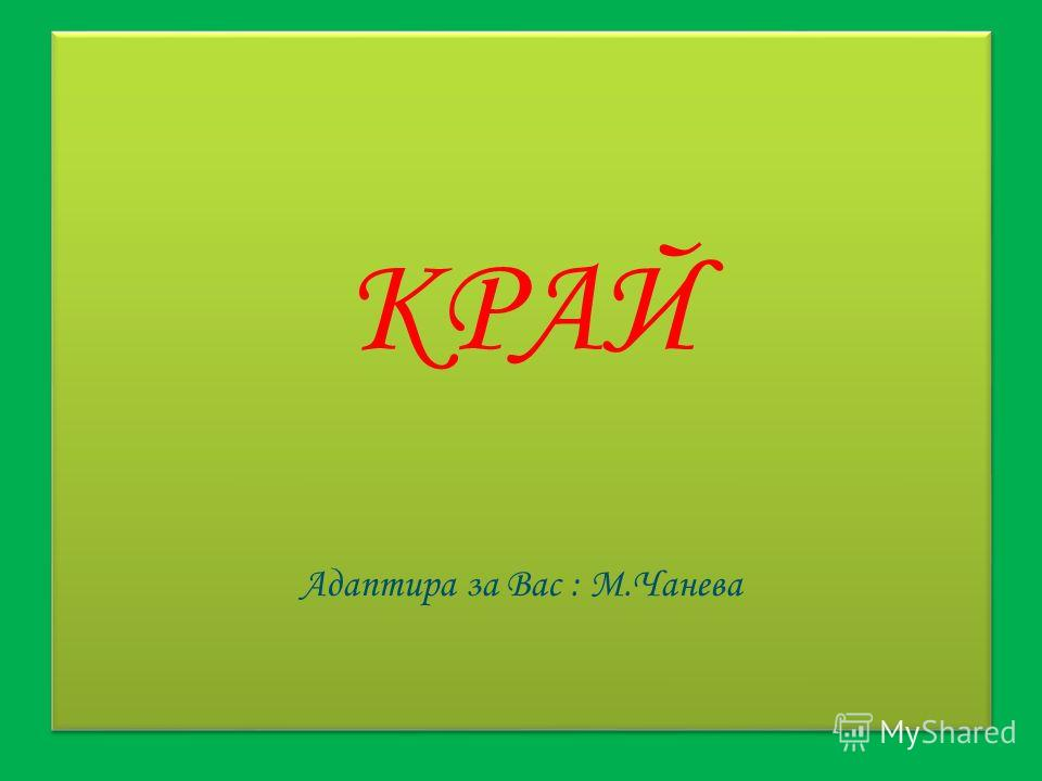 КРАЙ Адаптира за Вас : М.Чанева