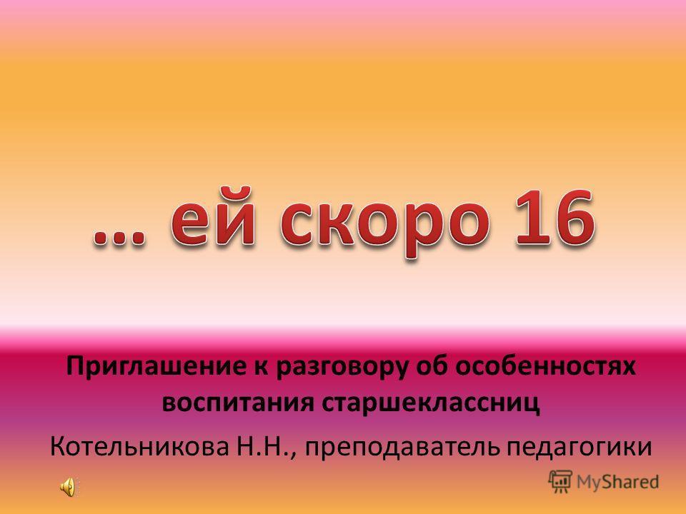 Приглашение к разговору об особенностях воспитания старшеклассниц Котельникова Н.Н., преподаватель педагогики