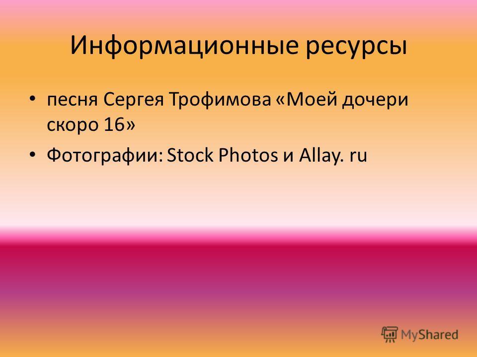 Информационные ресурсы песня Сергея Трофимова «Моей дочери скоро 16» Фотографии: Stock Photos и Allay. ru