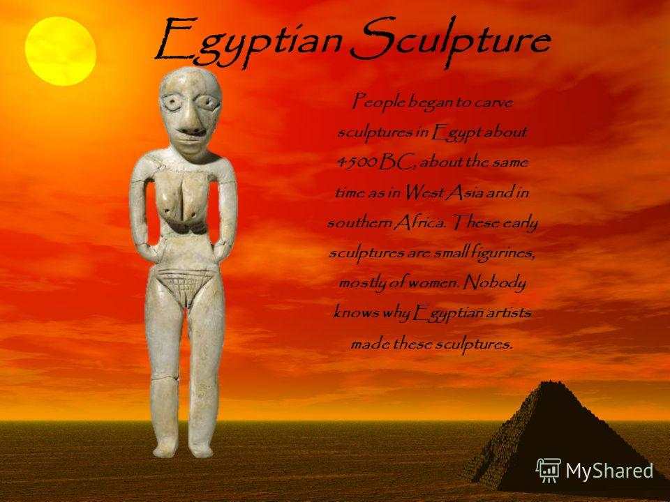People began to carve sculptures in Egypt about 4500 BC, about the same time as in West Asia and in southern Africa. These early sculptures are small figurines, mostly of women. Nobody knows why Egyptian artists made these sculptures. Egyptian Sculpt