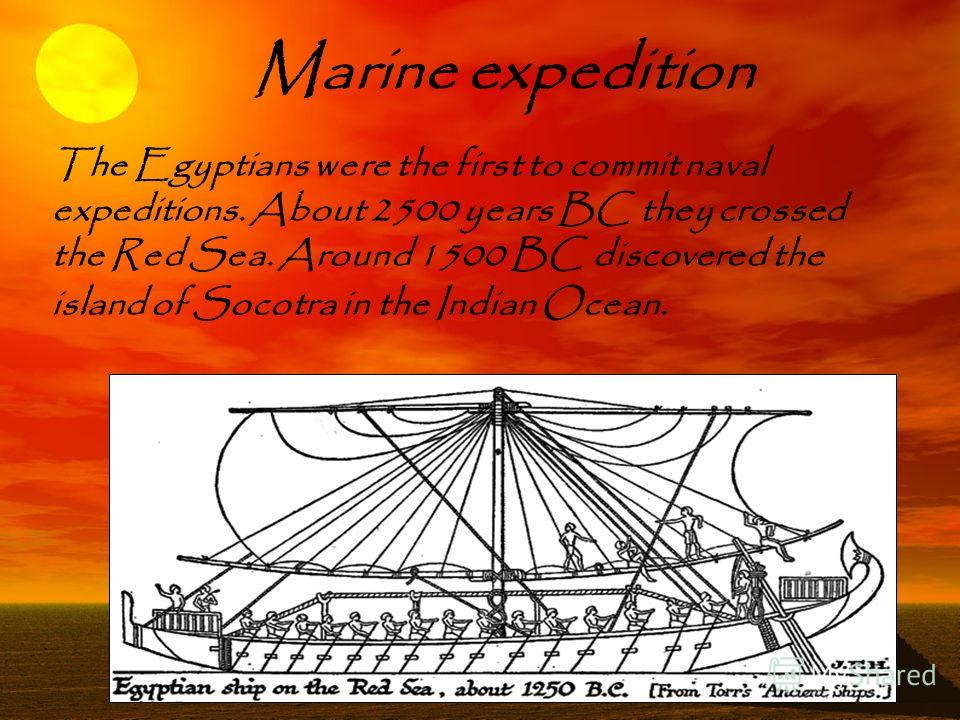 Marine expedition The Egyptians were the first to commit naval expeditions. About 2500 years BC they crossed the Red Sea. Around 1500 BC discovered the island of Socotra in the Indian Ocean.