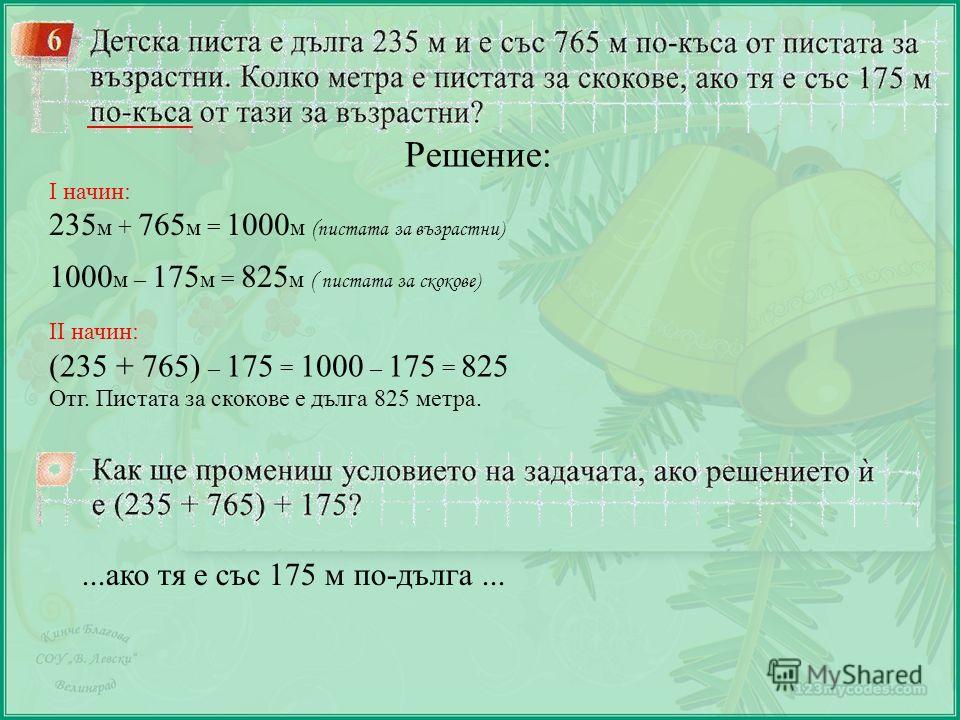 Решение: І начин: 235 м + 765 м = 1000 м ( пистата за възрастни) 1000 м – 175 м = 825 м ( пистата за скокове) ІІ начин: (235 + 765) – 175 = 1000 – 175 = 825 Отг. Пистата за скокове е дълга 825 метра....ако тя е със 175 м по-дълга...
