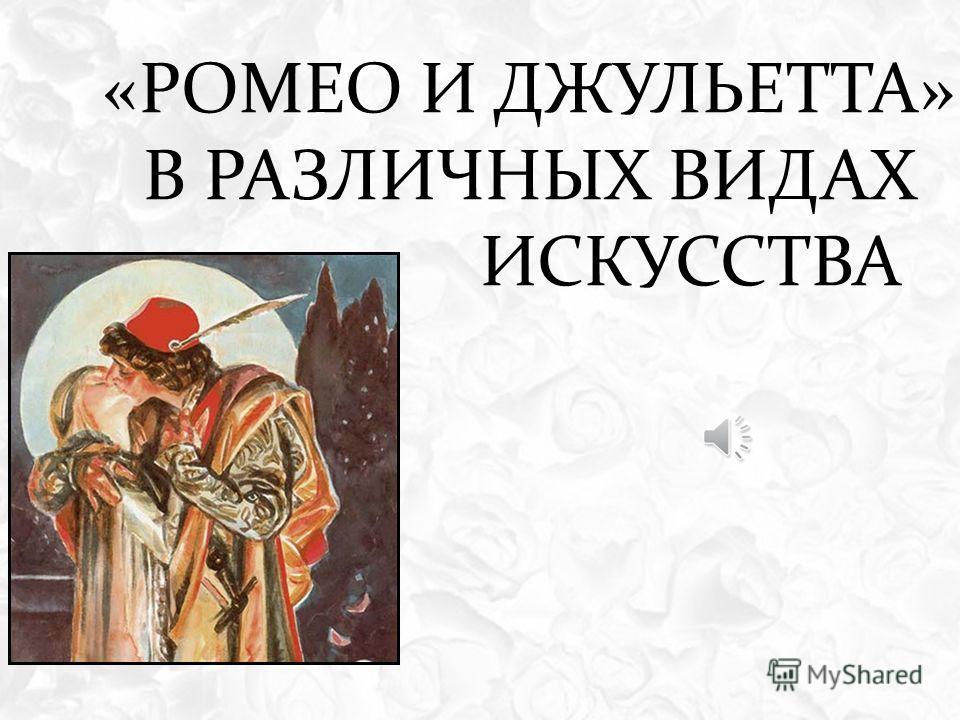 «РОМЕО И ДЖУЛЬЕТТА» В РАЗЛИЧНЫХ ВИДАХ ИСКУССТВА