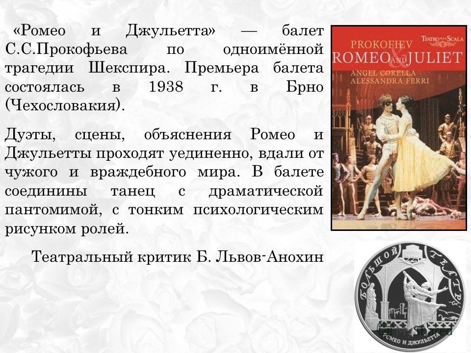 «Ромео и Джульетта» балет С.С.Прокофьева по одноимённой трагедии Шекспира. Премьера балета состоялась в 1938 г. в Брно (Чехословакия). Дуэты, сцены, объяснения Ромео и Джульетты проходят уединенно, вдали от чужого и враждебного мира. В балете соедини
