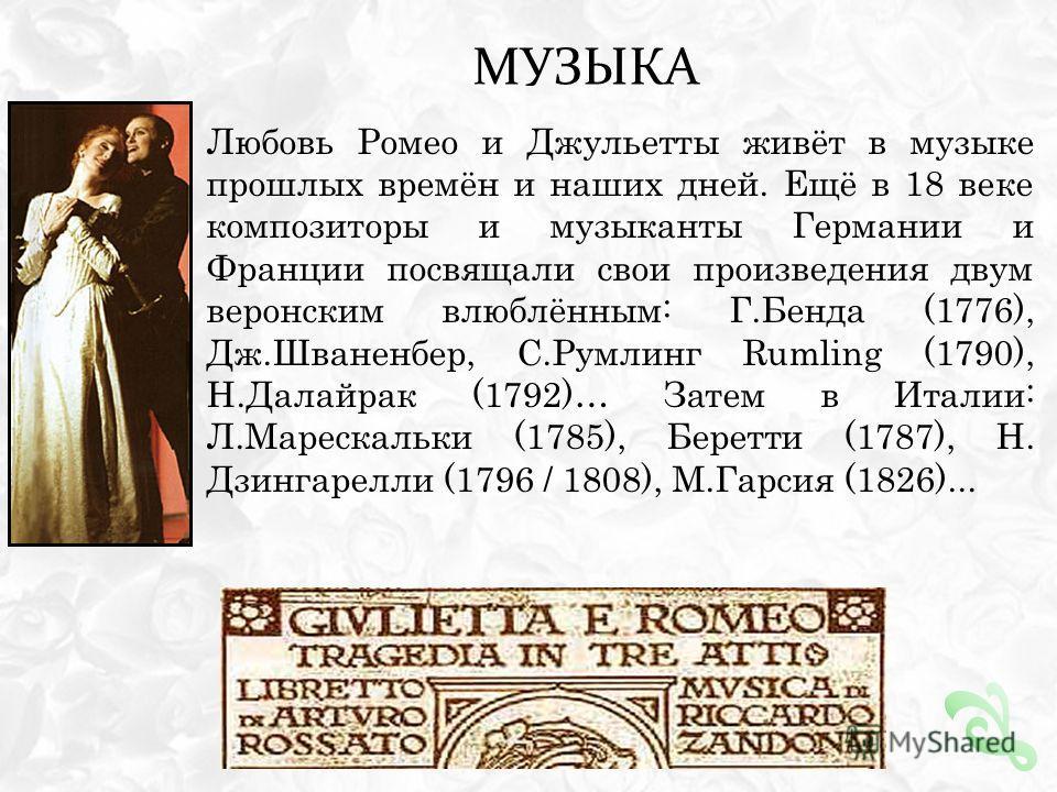 МУЗЫКА Любовь Ромео и Джульетты живёт в музыке прошлых времён и наших дней. Ещё в 18 веке композиторы и музыканты Германии и Франции посвящали свои произведения двум веронским влюблённым: Г.Бенда (1776), Дж.Шваненбер, С.Румлинг Rumling (1790), Н.Дала