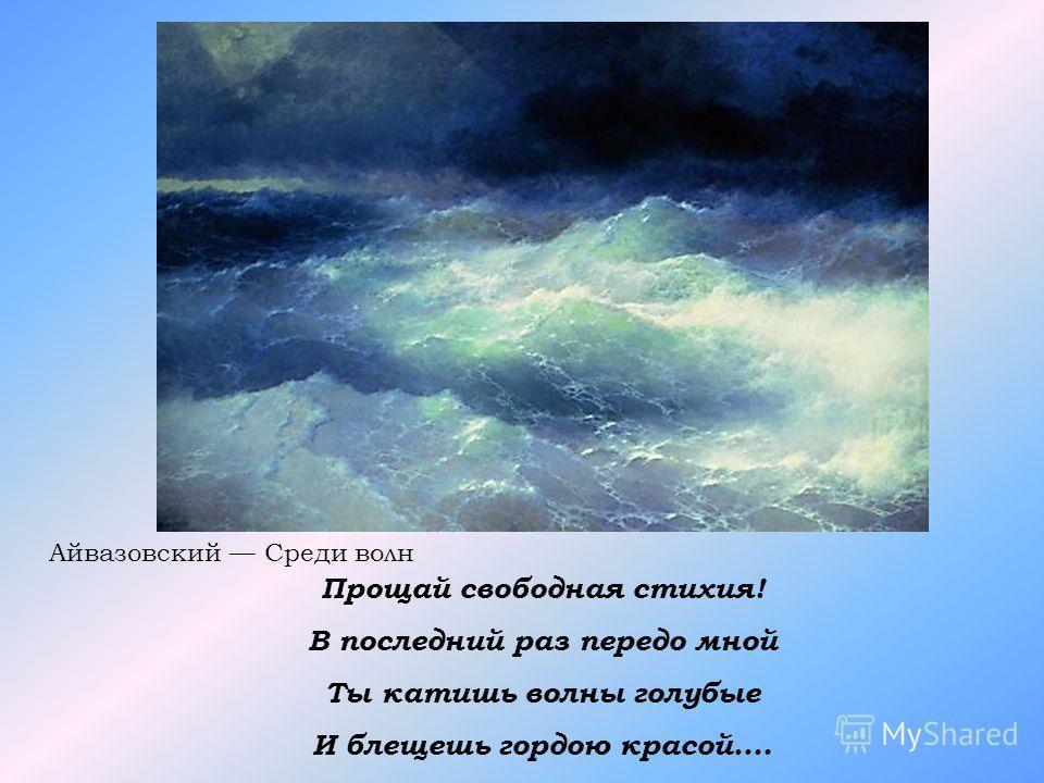 Прощай свободная стихия! В последний раз передо мной Ты катишь волны голубые И блещешь гордою красой…. Айвазовский Среди волн