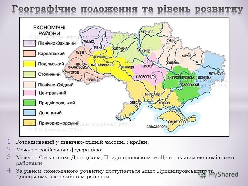 1. Розташований у північно-східній частині України; 2. Межує з Російською федерацією; 3. Межує з Столичним, Донецьким, Придніпровським та Центральним економічними районами; 4. За рівнем економічного розвитку поступається лише Придніпровському та Доне