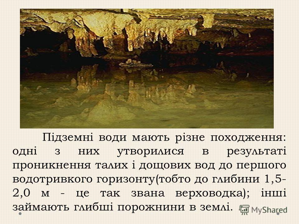 Підземні води мають різне походження: одні з них утворилися в результаті проникнення талих і дощових вод до першого водотривкого горизонту(тобто до глибини 1,5- 2,0 м - це так звана верховодка); інші займають глибші порожнини в землі.