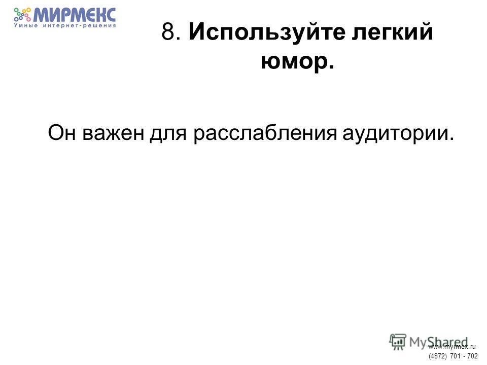 8. Используйте легкий юмор. Он важен для расслабления аудитории. www.myrmex.ru (4872) 701 - 702