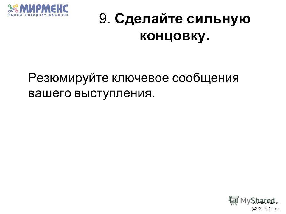 9. Сделайте сильную концовку. Резюмируйте ключевое сообщения вашего выступления. www.myrmex.ru (4872) 701 - 702