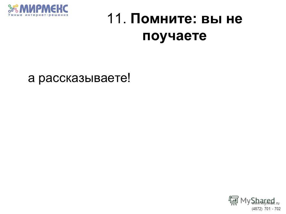 11. Помните: вы не поучаете а рассказываете! www.myrmex.ru (4872) 701 - 702