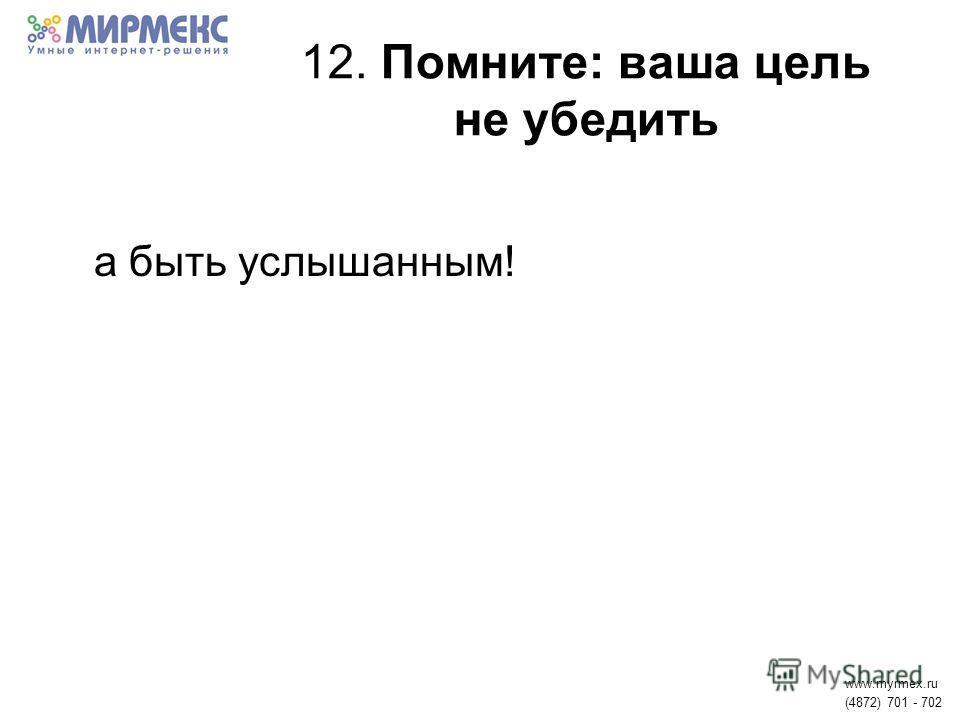 12. Помните: ваша цель не убедить а быть услышанным! www.myrmex.ru (4872) 701 - 702
