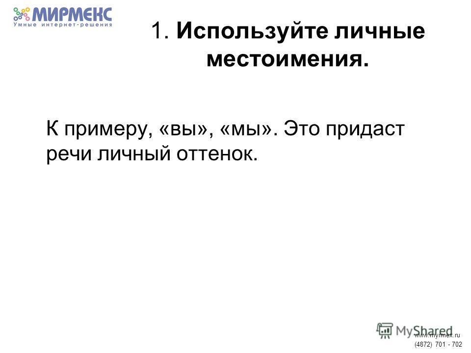 1. Используйте личные местоимения. К примеру, «вы», «мы». Это придаст речи личный оттенок. www.myrmex.ru (4872) 701 - 702
