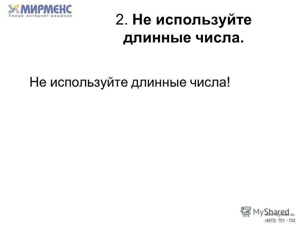 2. Не используйте длинные числа. Не используйте длинные числа! www.myrmex.ru (4872) 701 - 702