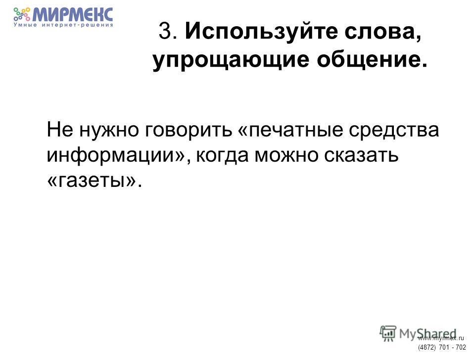 3. Используйте слова, упрощающие общение. Не нужно говорить «печатные средства информации», когда можно сказать «газеты». www.myrmex.ru (4872) 701 - 702