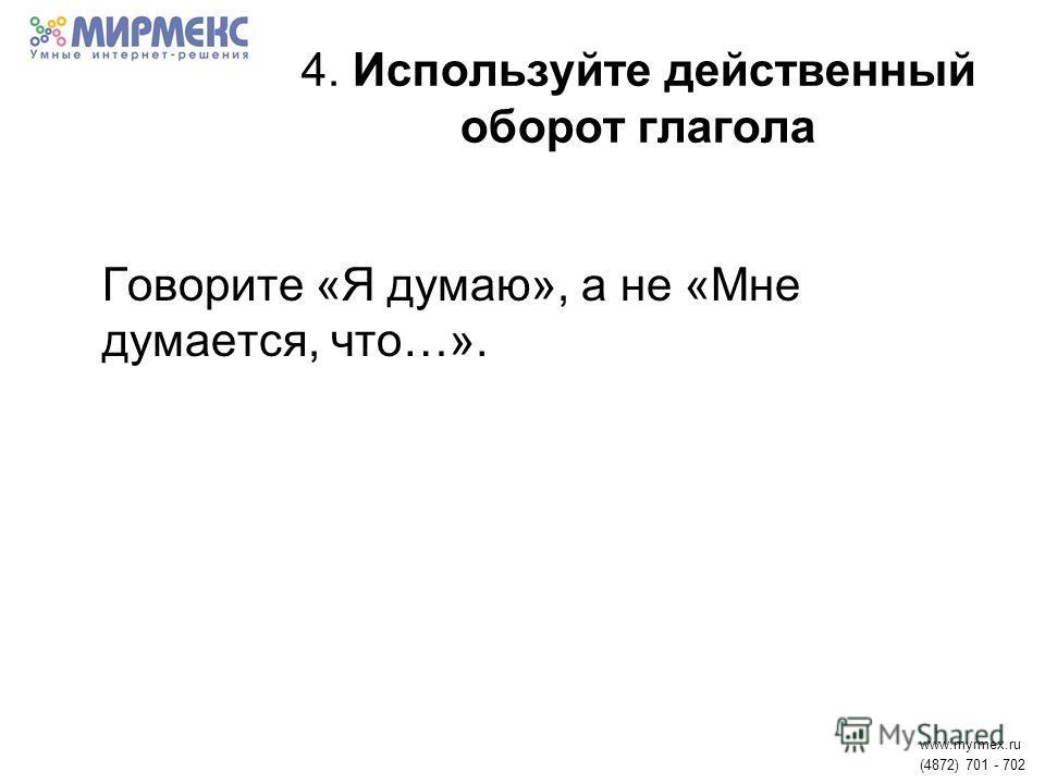 4. Используйте действенный оборот глагола Говорите «Я думаю», а не «Мне думается, что…». www.myrmex.ru (4872) 701 - 702