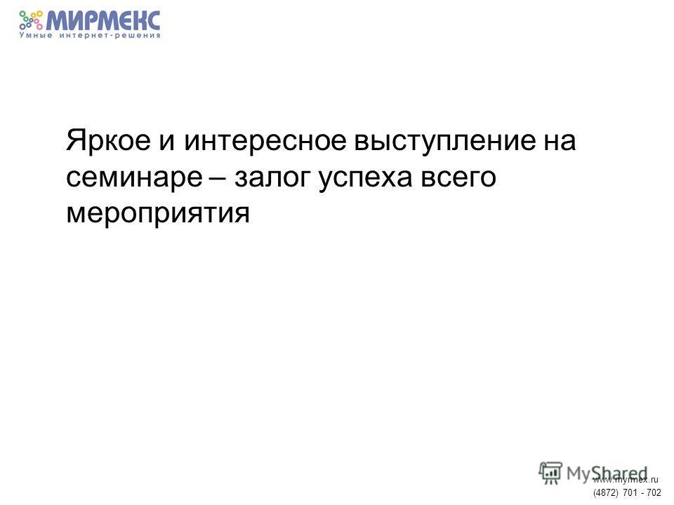 Яркое и интересное выступление на семинаре – залог успеха всего мероприятия www.myrmex.ru (4872) 701 - 702