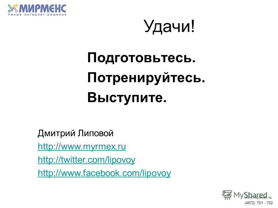 Подготовьтесь. Потренируйтесь. Выступите. www.myrmex.ru (4872) 701 - 702 Удачи! Дмитрий Липовой http://www.myrmex.ru http://twitter.com/lipovoy http://www.facebook.com/lipovoy